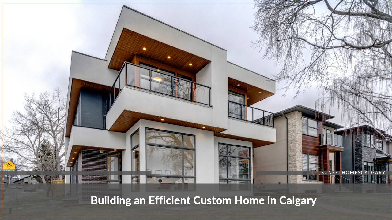 Building an Efficient Custom Home in Calgary