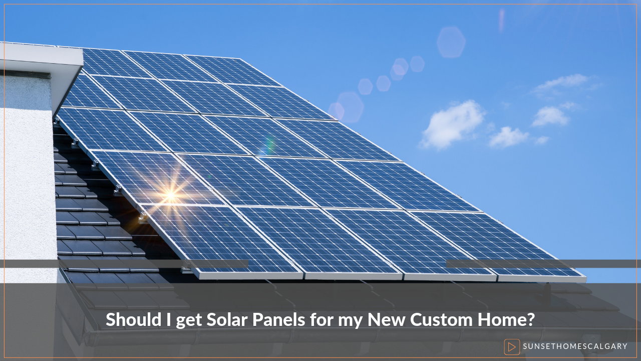 Should I Get Solar Panels for my New Custom Home?